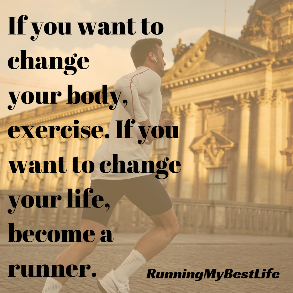 """If you want to change your body, exercise. If you want to change your life, become a runner."" Running Motivation Quotes"