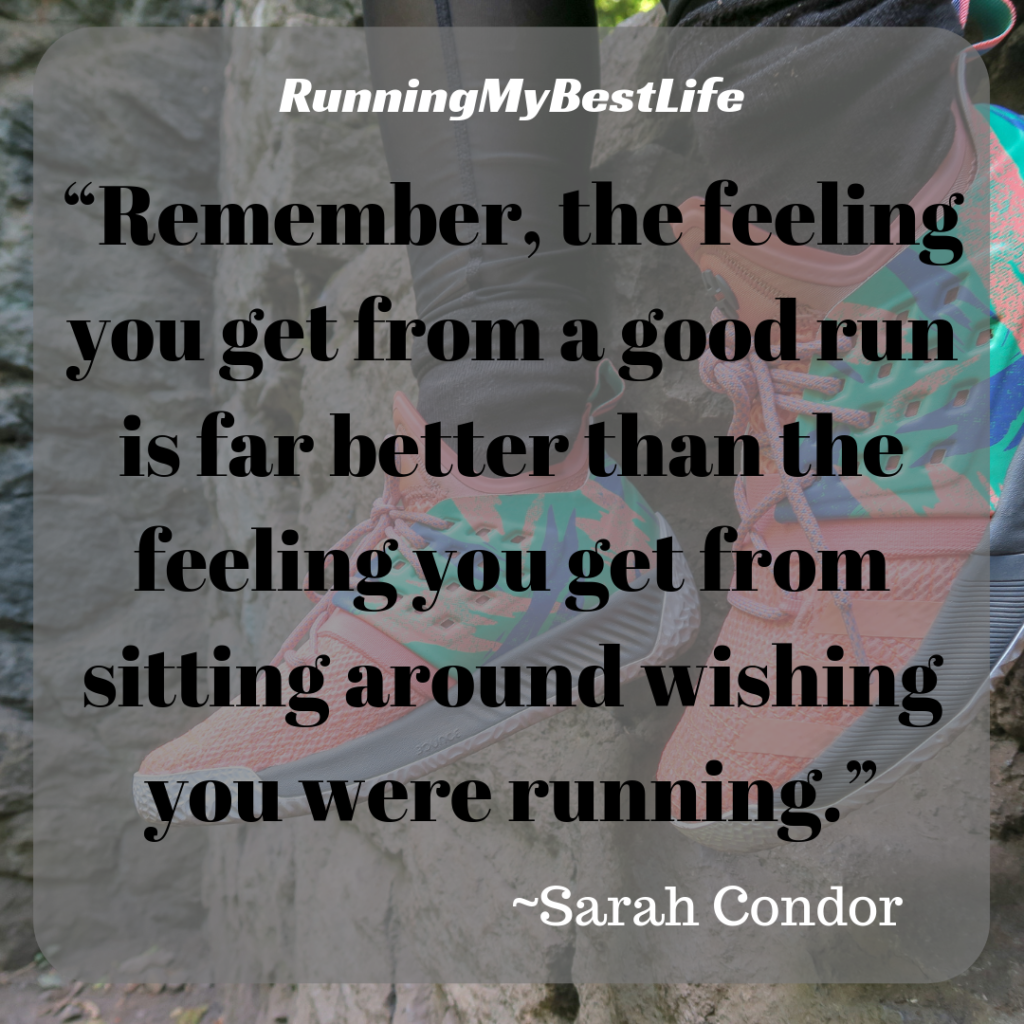 """Remember, the feeling you get from a good run is far better than the feeling you get from sitting around wishing you were running."" Running Motivation Quote"