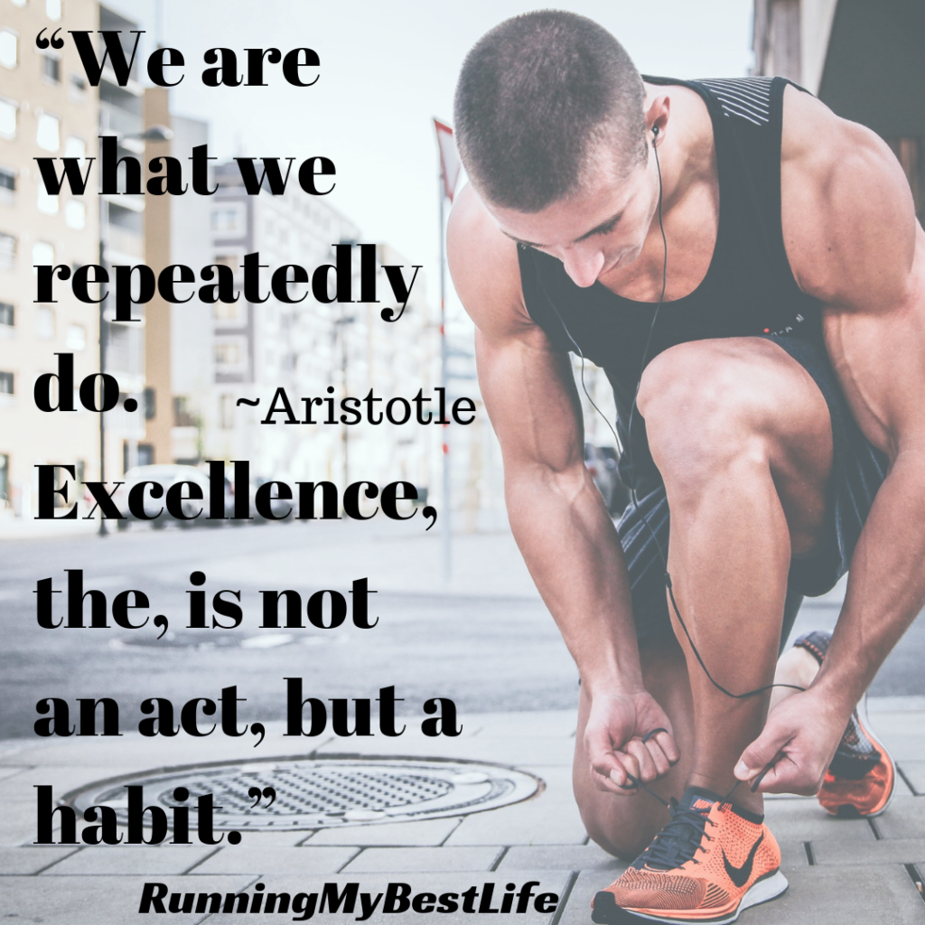 """We are what we repeatedly do. Excellence, the, is not an act, but a habit."" Running Life Motivation Quotes"